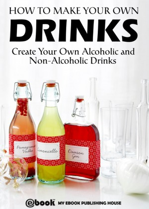 How to Make Your Own Drinks: Create Your Own Alcoholic and Non-Alcoholic Drinks by My Ebook Publishing House from PublishDrive Inc in Recipe & Cooking category