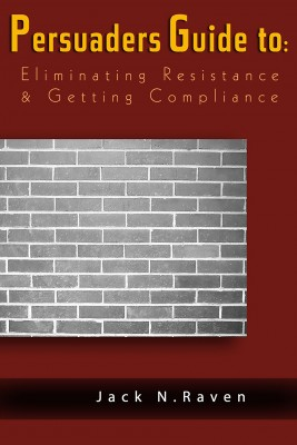The Persuaders Guide To Eliminating Resistance And Getting Compliance by Jack N. Raven from Publish Drive (Content 2 Connect Kft.) in Motivation category