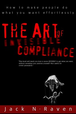 The Art of Invisible Compliance - How To Make People Do What You Want Effortlessly by Jack N. Raven from PublishDrive Inc in Motivation category