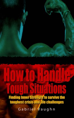 How to Handle Tough Situations : Finding Inner Strength To Survive The Toughest Crisis And Life Challenges by Gabriel Vaughn from PublishDrive Inc in Motivation category
