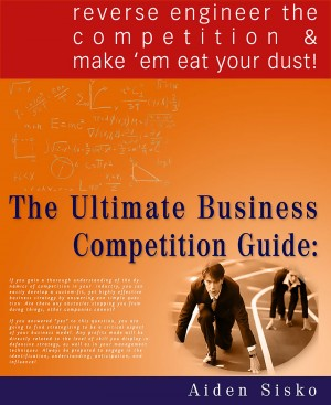 The Ultimate Business Competition Guide : Reverse Engineer The Competition And Make 'em Eat Your Dust! by Aiden Sisko from PublishDrive Inc in Business & Management category