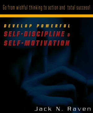 Develop Powerful Self-Discipline and Self-Motivation - Go From Wishful Thinking to Action and Total Success! by Jack N. Raven from  in  category