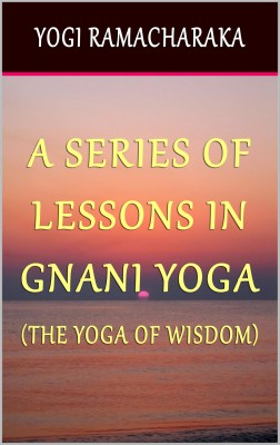 A Series of Lessons In Gnani Yoga: The Yoga of Wisdom by Yogi Ramacharaka from PublishDrive Inc in Family & Health category