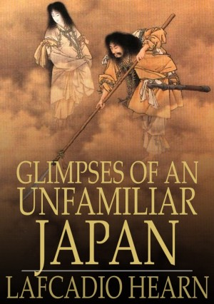Glimpses of an Unfamiliar Japan: Volume I