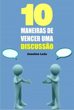 10 Maneiras de vencer uma discussão by Anselmo Leão from PublishDrive Inc in Family & Health category