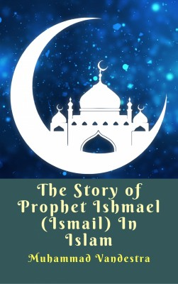 The Story of Prophet Ishmael (Ismail) In Islam by Muhammad Vandestra from PublishDrive Inc in Religion category