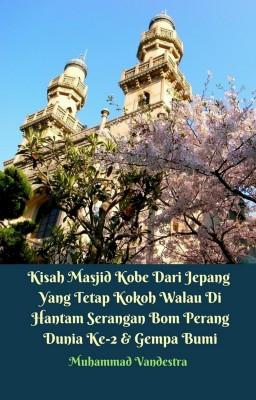 Kisah Masjid Kobe Dari Jepang Yang Tetap Kokoh Walau Di Hantam Serangan Bom Perang Dunia Ke-2 & Gempa Bumi by Muhammad Vandestra from PublishDrive Inc in History category