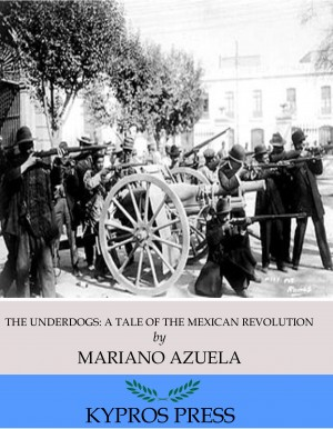 The Underdogs: A Novel of the Mexican Revolution by Mariano Azuela from PublishDrive Inc in Classics category