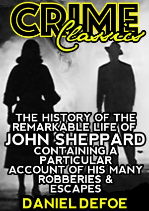 The History Of The Remarkable Life Of John Sheppard Containing A Particular Account Of His Many Robberies And Escapes by Daniel Defoe from PublishDrive Inc in History category