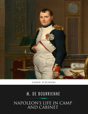 Napoleon's Life in Camp and Cabinet by M. De Bourrienne from PublishDrive Inc in History category