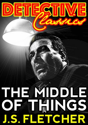 The Middle Of Things by J.S. Fletcher from PublishDrive Inc in Classics category