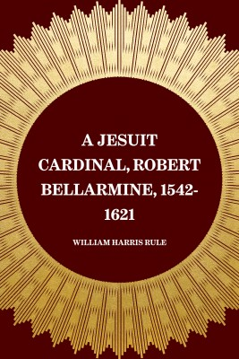A Jesuit Cardinal, Robert Bellarmine, 1542-1621 by William Harris Rule from PublishDrive Inc in Christianity category