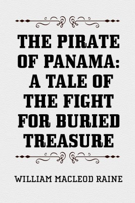 The Pirate of Panama: A Tale of the Fight for Buried Treasure by William MacLeod Raine from PublishDrive Inc in History category