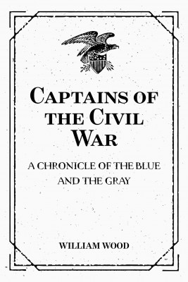 Captains of the Civil War: A Chronicle of the Blue and the Gray by William Wood from PublishDrive Inc in Politics category