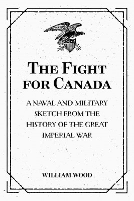 The Fight for Canada: A Naval and Military Sketch from the History of the Great Imperial War by William Wood from Publish Drive (Content 2 Connect Kft.) in Politics category