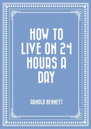 How to Live on 24 Hours a Day by Arnold Bennett from PublishDrive Inc in General Novel category