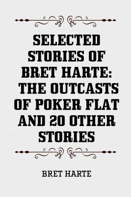 Selected Stories of Bret Harte: The Outcasts of Poker Flat and 20 Other Stories by Bret Harte from PublishDrive Inc in General Novel category