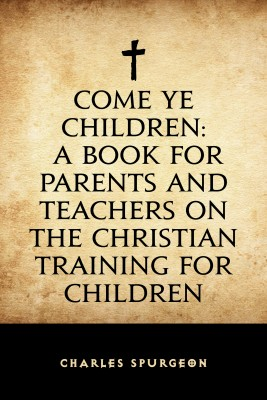 Come Ye Children: A Book for Parents and Teachers on the Christian Training for Children by Charles Spurgeon from PublishDrive Inc in Religion category