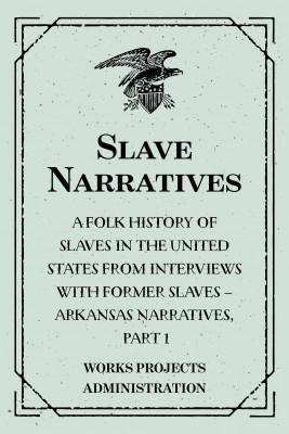 Slave Narratives: A Folk History of Slaves in the United States from Interviews With Former Slaves – Arkansas Narratives, Part 1 by Works Projects Administration from PublishDrive Inc in History category