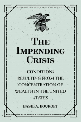 The Impending Crisis: Conditions Resulting from the Concentration of Wealth in the United States by Basil A. Bouroff from PublishDrive Inc in Autobiography,Biography & Memoirs category