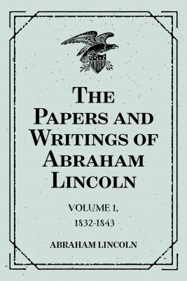 The Papers and Writings of Abraham Lincoln: Volume 1, 1832-1843 by Abraham Lincoln from PublishDrive Inc in Autobiography & Biography category