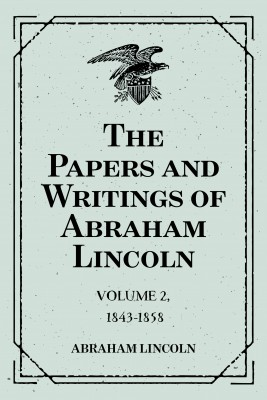 The Papers and Writings of Abraham Lincoln: Volume 2, 1843-1858 by Abraham Lincoln from PublishDrive Inc in Autobiography & Biography category