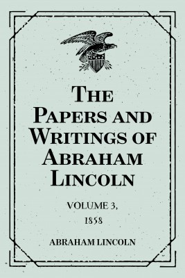 The Papers and Writings of Abraham Lincoln: Volume 3, 1858 by Abraham Lincoln from PublishDrive Inc in Autobiography & Biography category