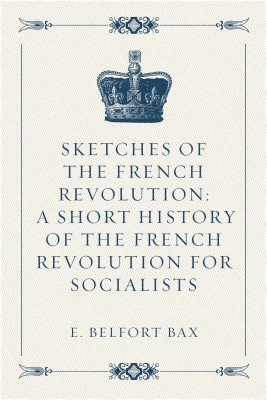 Sketches of the French Revolution: A Short History of the French Revolution for Socialists by E. Belfort Bax from  in  category