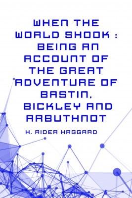 When the World Shook : Being an Account of the Great Adventure of Bastin, Bickley and Arbuthnot by H. Rider Haggard from PublishDrive Inc in General Novel category