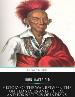 History of the War between the United States and the Sac and Fox Nations of Indians by John Wakefield from PublishDrive Inc in History category