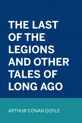 The Last of the Legions and Other Tales of Long Ago by Arthur Conan Doyle from PublishDrive Inc in Classics category