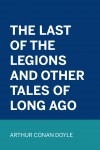 The Last of the Legions and Other Tales of Long Ago by Arthur Conan Doyle from  in  category