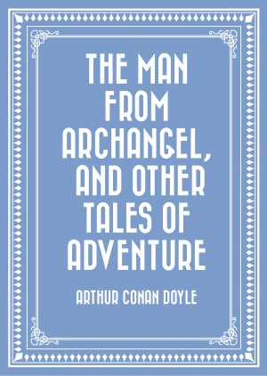 The Man from Archangel, and Other Tales of Adventure by Arthur Conan Doyle from PublishDrive Inc in General Novel category