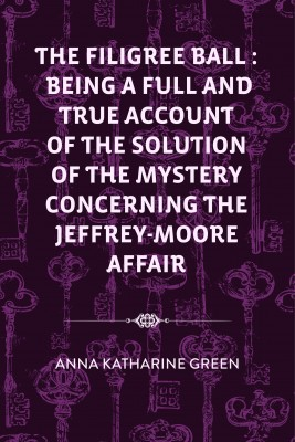 The Filigree Ball : Being a full and true account of the solution of the mystery concerning the Jeffrey-Moore affair by Anna Katharine Green from PublishDrive Inc in General Novel category