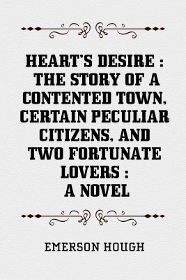 Hearts Desire : The Story of a Contented Town, Certain Peculiar Citizens, and Two Fortunate Lovers : A Novel by Emerson Hough from PublishDrive Inc in General Novel category