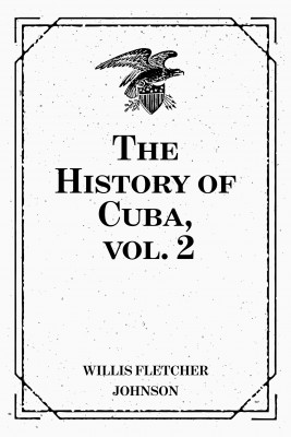 The History of Cuba, vol. 2 by Willis Fletcher Johnson from PublishDrive Inc in History category