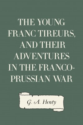 The Young Franc Tireurs, and Their Adventures in the Franco-Prussian War by G. A. Henty from PublishDrive Inc in General Novel category