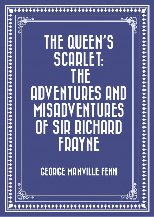 The Queen's Scarlet: The Adventures and Misadventures of Sir Richard Frayne by George Manville Fenn from PublishDrive Inc in General Novel category