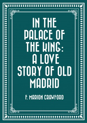 In the Palace of the King: A Love Story of Old Madrid by F. Marion Crawford from PublishDrive Inc in General Novel category