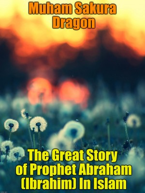 The Great Story of Prophet Abraham (Ibrahim) In Islam by Muham Sakura Dragon from PublishDrive Inc in General Novel category