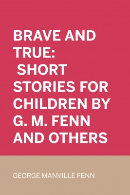 Brave and True: Short stories for children by G. M. Fenn and Others by George Manville Fenn from PublishDrive Inc in Classics category