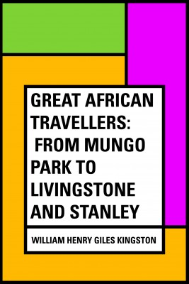 Great African Travellers: From Mungo Park to Livingstone and Stanley by William Henry Giles Kingston from PublishDrive Inc in General Academics category