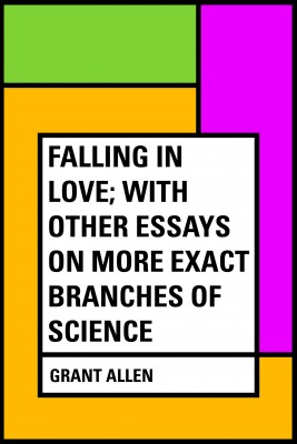 Falling in Love; With Other Essays on More Exact Branches of Science by Grant Allen from PublishDrive Inc in General Academics category