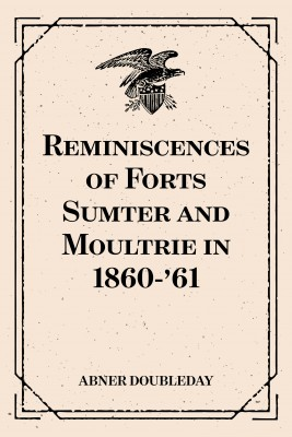 Reminiscences of Forts Sumter and Moultrie in 1860-'61 by Abner Doubleday from PublishDrive Inc in History category