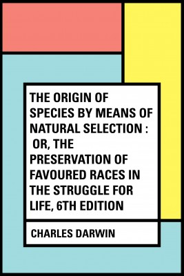 The Origin of Species by Means of Natural Selection : Or, the Preservation of Favoured Races in the Struggle for Life, 6th Edition by Charles Darwin from PublishDrive Inc in General Academics category