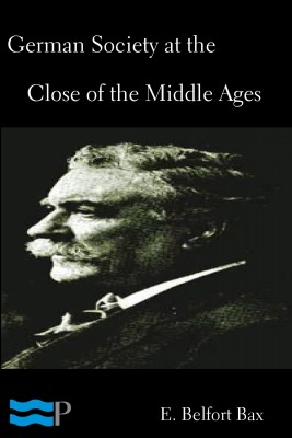 German Society at the Close of the Middle Ages by E. Belfort Bax from PublishDrive Inc in History category