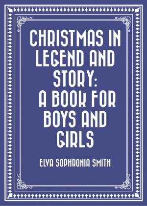 Christmas in Legend and Story: A Book for Boys and Girls by Elva Sophronia Smith from PublishDrive Inc in General Novel category