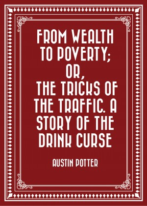 From Wealth to Poverty; Or, the Tricks of the Traffic. A Story of the Drink Curse by Austin Potter from PublishDrive Inc in General Novel category