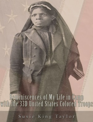 Reminiscences of My Life in Camp with the 33D United States Colored Troops, Late 1St S. C. Volunteers by Susie King  Taylor from PublishDrive Inc in History category