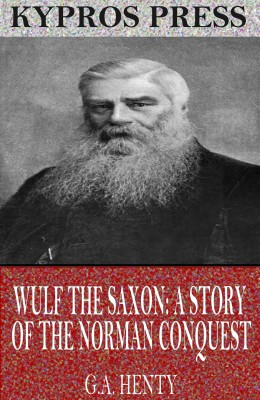 Wulf the Saxon: A Story of the Norman Conquest by G.A. Henty from PublishDrive Inc in Classics category